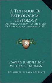 A Textbook Of Pathological Histology: An Introduction To The Study Of Pathological Anatomy (1871) - Edward Rindfleisch, William C. Kloman (Translator), Francis Turquand Miles (Translator)