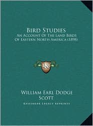 Bird Studies: An Account Of The Land Birds Of Eastern North America (1898) - William Earl Dodge Scott