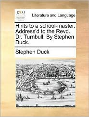 Hints to a school-master. Address'd to the Revd. Dr. Turnbull. By Stephen Duck. - Stephen Duck