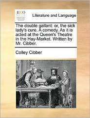 The double gallant: or, the sick lady's cure. A comedy. As it is acted at the Queen's Theatre in the Hay-Market. Written by Mr. Cibber.