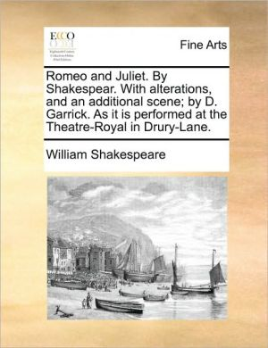 Romeo and Juliet. By Shakespear. With alterations, and an additional scene; by D. Garrick. As it is performed at the Theatre-Royal in Drury-Lane. - William Shakespeare
