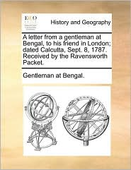 A letter from a gentleman at Bengal, to his friend in London; dated Calcutta, Sept. 8, 1787. Received by the Ravensworth Packet. - Gentleman at Bengal.