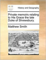 Private memoirs relating to His Grace the late Duke of Shrewsbury. - Matthew Smith