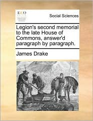 Legion's second memorial to the late House of Commons, answer'd paragraph by paragraph. - James Drake