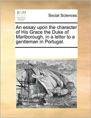 An essay upon the character of His Grace the Duke of Marlborough, in a letter to a gentleman in Portugal. - See Notes Multiple Contributors