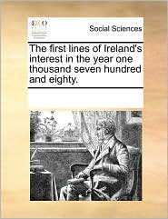 The first lines of Ireland's interest in the year one thousand seven hundred and eighty. - See Notes Multiple Contributors