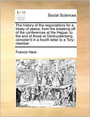 The history of the negociations for a treaty of peace, from the breaking off of the conferences at the Hague, to the end of those at Gertruydenberg, consider'd in a fourth letter to a Tory-member. - Francis Hare