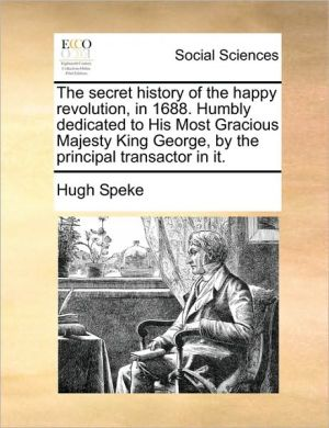 The secret history of the happy revolution, in 1688. Humbly dedicated to His Most Gracious Majesty King George, by the principal transactor in it. - Hugh Speke
