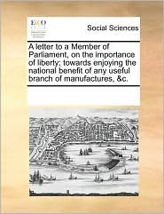 A letter to a Member of Parliament, on the importance of liberty; towards enjoying the national benefit of any useful branch of manufactures, &c. - See Notes Multiple Contributors