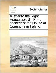 A letter to the Right Honourable J-- P----, speaker of the House of Commons in Ireland. - See Notes Multiple Contributors