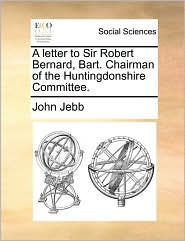 A letter to Sir Robert Bernard, Bart. Chairman of the Huntingdonshire Committee. - John Jebb