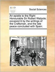 An epistle to the Right Honourable Sir Robert Walpole; occasion'd by the writings of the Craftsman, and the late peace concluded with Spain. - See Notes Multiple Contributors