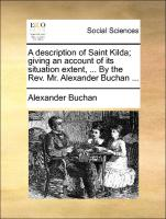 A description of Saint Kilda; giving an account of its situation extent, ... By the Rev. Mr. Alexander Buchan ...