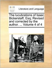 The lucubrations of Isaac Bickerstaff, Esq; Revised and corrected by the author. ... Volume 4 of 4 - See Notes Multiple Contributors