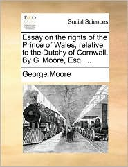 Essay on the rights of the Prince of Wales, relative to the Dutchy of Cornwall. By G. Moore, Esq. ...