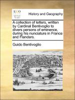 A collection of letters, written by Cardinal Bentivoglio to divers persons of eminence, during his nunciature in France and Flanders.