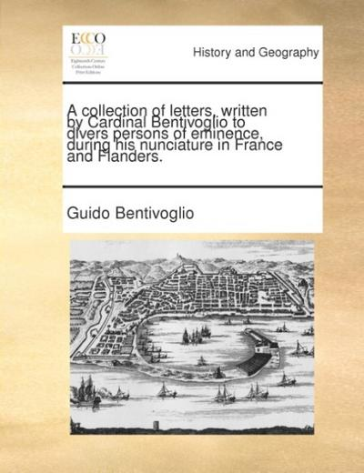 A collection of letters, written by Cardinal Bentivoglio to divers persons of eminence, during his nunciature in France and Flanders. - Guido Bentivoglio