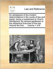 An abridgment of the modern determinations in the courts of law and equity: being a supplement to Viner's Abridgment. By several gentlemen in the respective branches of the law. Volume the first. ... Volume 1 of 6 - See Notes Multiple Contributors