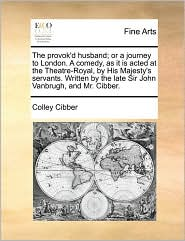 The provok'd husband; or a journey to London. A comedy, as it is acted at the Theatre-Royal, by His Majesty's servants. Written by the late Sir John Vanbrugh, and Mr. Cibber. - Colley Cibber
