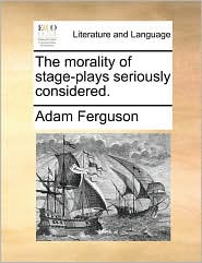 The morality of stage-plays seriously considered. - Adam Ferguson