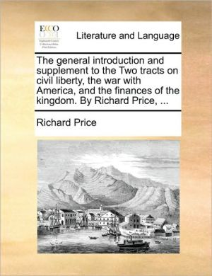 The general introduction and supplement to the Two tracts on civil liberty, the war with America, and the finances of the kingdom. By Richard Price, . - Richard Price (3)