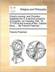 Christ's coming, and Christian readiness for it. A sermon preach'd at Croydon, on Tuesday, Feb. 18. 1717/8 at the funeral of Mrs. C cilia Davy, ... By Francis Freeman, ... - Francis Freeman