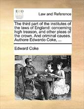 The Third Part of the Institutes of the Laws of England: Concerning High Treason, and Other Pleas of the Crown. and Criminal Cause - Coke, Edward