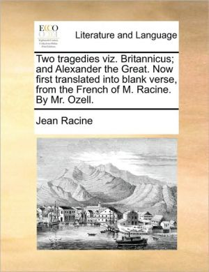 Two tragedies viz. Britannicus; and Alexander the Great. Now first translated into blank verse, from the French of M. Racine. By Mr. Ozell. - Jean Racine