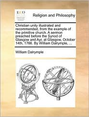 Christian unity illustrated and recommended, from the example of the primitive church. A sermon preached before the Synod of Glasgow and Ayr, at Glasgow, October 14th, 1766. By William Dalrymple, ... - William Dalrymple