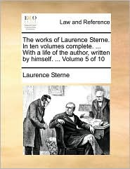 The Works of Laurence Sterne. in Ten Volumes Complete. ... with a Life of the Author, Written by Himself. ... Volume 5 of 10
