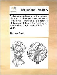 A chronological essay on the sacred history from the creation of the world to the birth of Christ: being a defence of the computation of the Septuagint. With tables, ... By Thomas Brett, LL.D. - Thomas Brett
