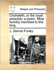 Choheleth, or the royal preacher, a poem. Most humbly inscribed to the king. - J. Dennis Furley