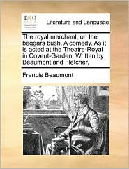 The royal merchant; or, the beggars bush. A comedy. As it is acted at the Theatre-Royal in Covent-Garden. Written by Beaumont and Fletcher. - Francis Beaumont