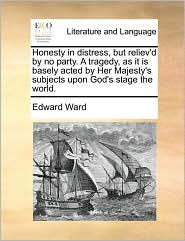 Honesty in distress, but reliev'd by no party. A tragedy, as it is basely acted by Her Majesty's subjects upon God's stage the world. - Edward Ward