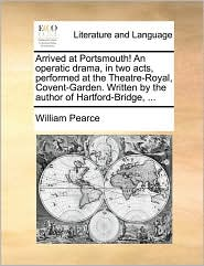 Arrived at Portsmouth! An operatic drama, in two acts, performed at the Theatre-Royal, Covent-Garden. Written by the author of Hartford-Bridge, ... - William Pearce