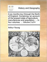 A six months tour through the North of England. Containing, an account of the present state of agriculture, manufactures and population, ... In four volumes. ... Volume 3 of 4 - Arthur Young