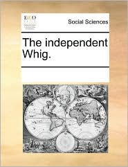 The independent Whig. - See Notes Multiple Contributors