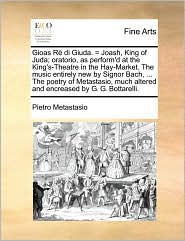 Gioas R di Giuda. = Joash, King of Juda; oratorio, as perform'd at the King's-Theatre in the Hay-Market. The music entirely new by Signor Bach, . The poetry of Metastasio, much altered and encreased by G.G. Bottarelli. - Pietro Metastasio