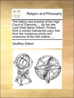 The history and practice of the High Court of Chancery. ... By the late Lord Chief Baron Gilbert. Printed from a correct manuscript copy, free from the numerous errors and omissions of the Irish edition. ...