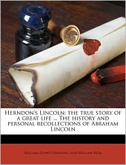Herndon's Lincoln; the true story of a great life ... The history and personal recollections of Abraham Lincoln
