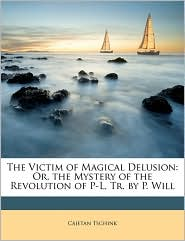 The Victim of Magical Delusion: Or, the Mystery of the Revolution of P-L, Tr. by P. Will - Cajetan Tschink