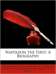 Napoleon the First: A Biography - Edward Gaylord Bourne, August Fournier, Margaret W. Bacon Corwin