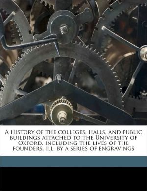 A history of the colleges, halls, and public buildings attached to the University of Oxford, including the lives of the founders, ill. by a series of engravings
