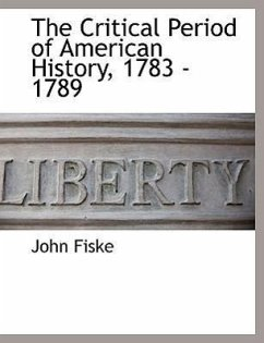 The Critical Period of American History, 1783 - 1789 - Fiske, John