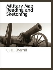 Military Map Reading And Sketching - C. O. Sherrill
