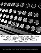 Off the Record Guide to the Pulitzer Prize: History and Individual Winners for Feature Writing and Commentary