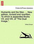 "Humanity and the Man. ... New Edition, Revised and Rewritten. to Which Is Appended Books VII. and VIII. of ""The Dual Image.."""