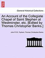 An Account of the Collegiate Chapel of Saint Stephen at Westminster, Etc. [Edited by Thomas Christopher Banks.]
