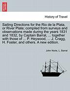 Sailing Directions for the Rio de La Plata, or River Plate; Compiled from Surveys and Observations Made During the Years 1831 and 1832, by Captain Bar