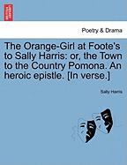 The Orange-Girl at Foote's to Sally Harris: Or, the Town to the Country Pomona. an Heroic Epistle. [In Verse.]
